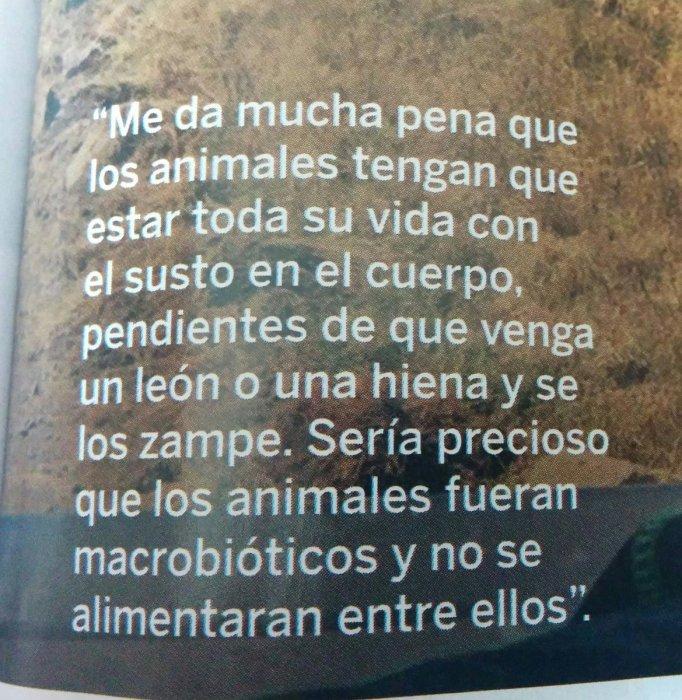 Me da mucha pena que los animales tengan que estar toda la vida con el miedo en el cuerpo, pendientes de que venga un león o una hiena y se los zampe. Sería precioso que los animales fuesen macrobióticos y se alimentaran entre ellos.